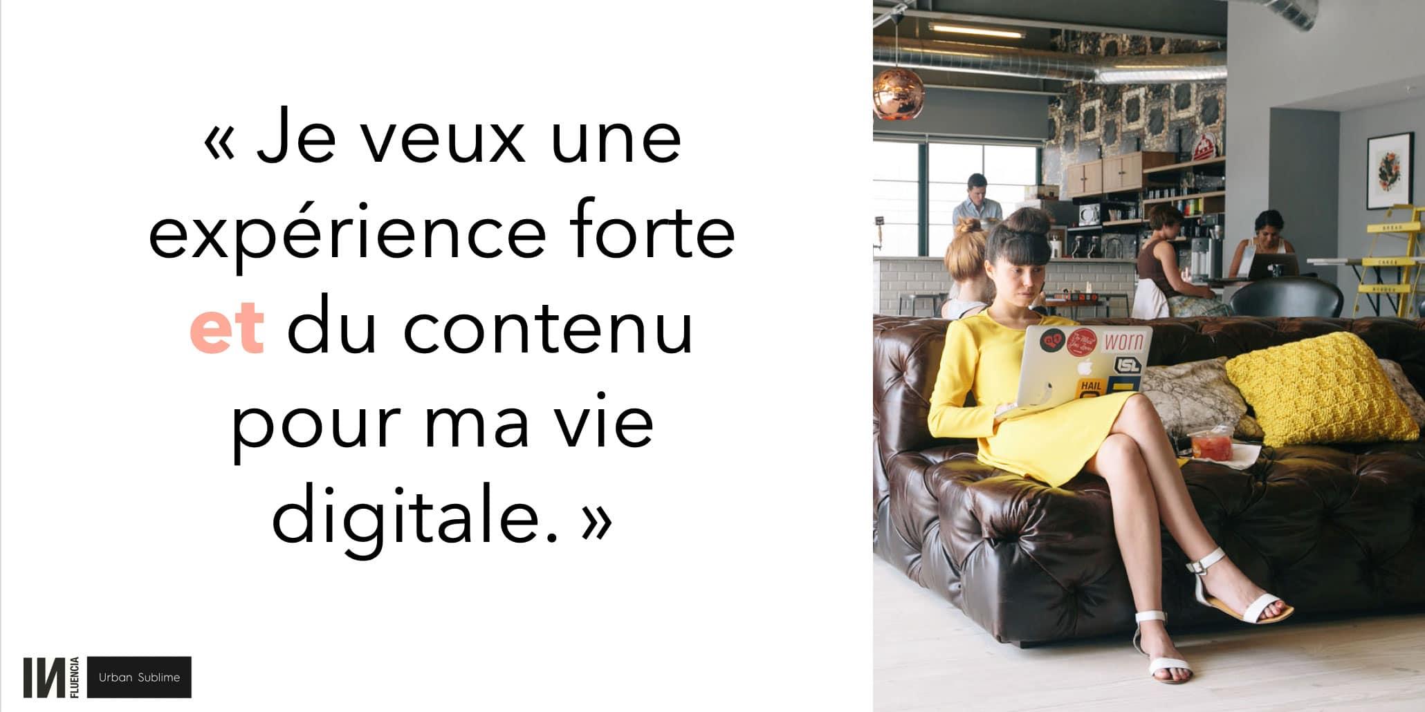 Je veux une expérience forte et du contenu pour ma vie digitale